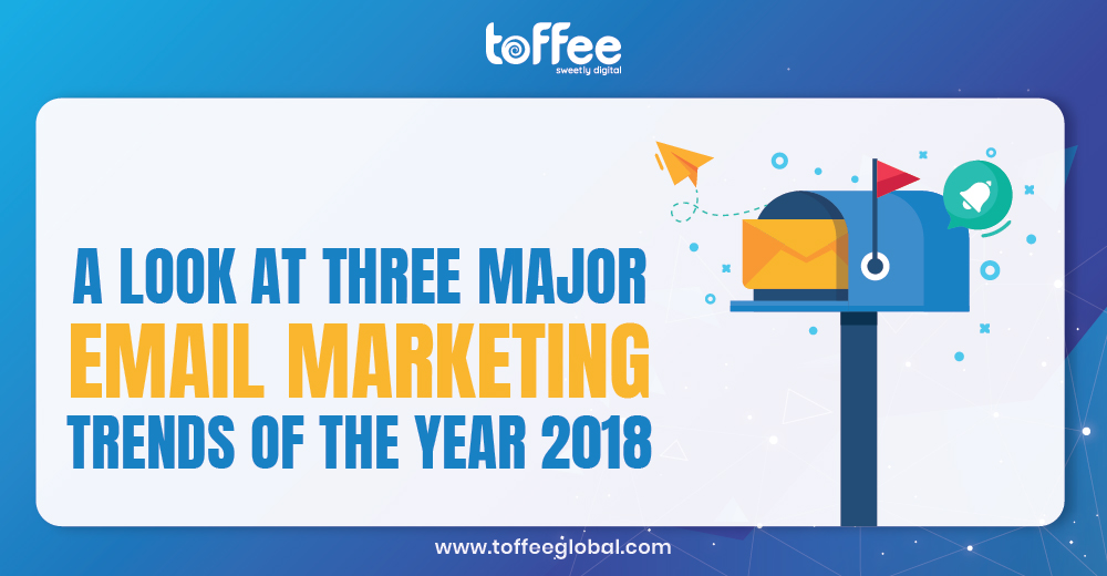 A look at three major email marketing trends of the year 2018