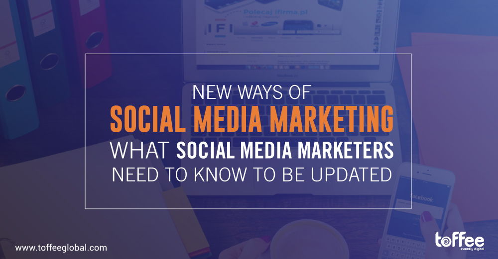 New ways of social media marketing: What social media marketers need to know to be updated