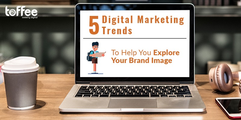 Five Digital Marketing Trends To Help You Explore Your Brand Image