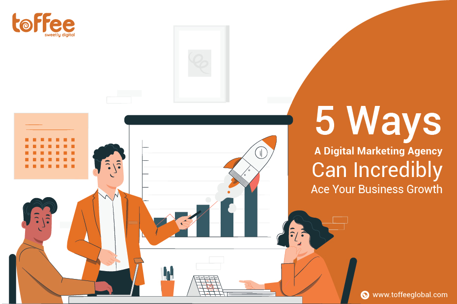 5 Ways A Digital Marketing Agency Can Incredibly Ace Your Business Growth